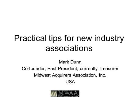 Practical tips for new industry associations Mark Dunn Co-founder, Past President, currently Treasurer Midwest Acquirers Association, Inc. USA.