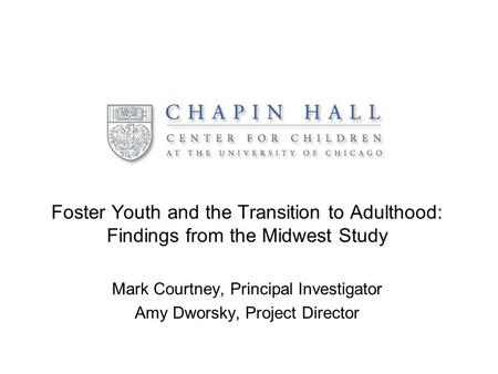 Foster Youth and the Transition to Adulthood: Findings from the Midwest Study Mark Courtney, Principal Investigator Amy Dworsky, Project Director.