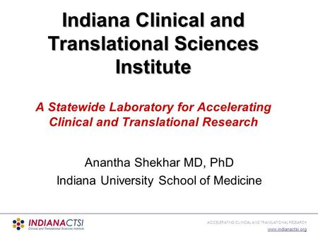 ACCELERATING CLINICAL AND TRANSLATIONAL RESEARCH www.indianactsi.org Anantha Shekhar MD, PhD Indiana University School of Medicine Indiana Clinical and.