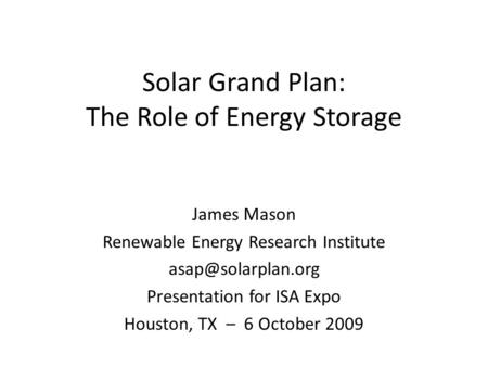 Solar Grand Plan: The Role of Energy Storage James Mason Renewable Energy Research Institute Presentation for ISA Expo Houston, TX –
