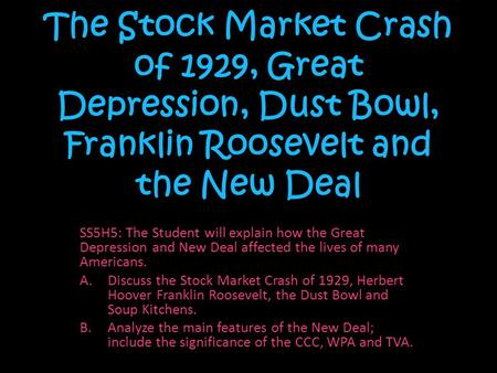 The Stock Market Crash of 1929, Great Depression, Dust Bowl, Franklin Roosevelt and the New Deal SS5H5: The Student will explain how the Great Depression.