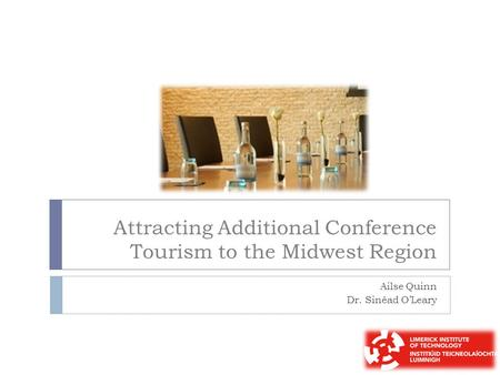 Attracting Additional Conference Tourism to the Midwest Region Ailse Quinn Dr. Sinéad O'Leary.