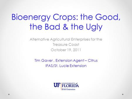 Bioenergy Crops: the Good, the Bad & the Ugly Alternative Agricultural Enterprises for the Treasure Coast October 19, 2011 Tim Gaver, Extension Agent –