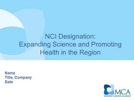 NCI Designation: Expanding Science and Promoting Health in the Region Name Title, Company Date.