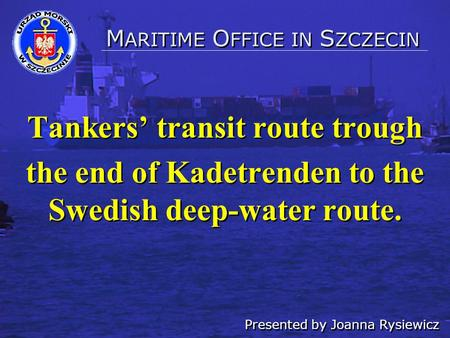 Tankers' transit route trough the end of Kadetrenden to the Swedish deep-water route. Tankers' transit route trough the end of Kadetrenden to the Swedish.