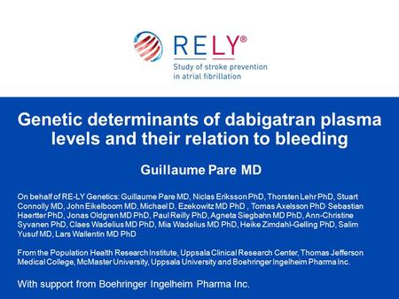 Guillaume Pare MD Genetic determinants of dabigatran plasma levels and their relation to bleeding On behalf of RE-LY Genetics: Guillaume Pare MD, Niclas.