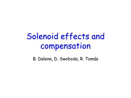 Solenoid effects and compensation B. Dalena, D. Swoboda, R. Tomás.