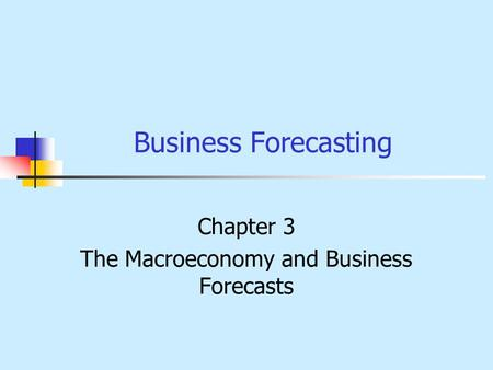 Business Forecasting Chapter 3 The Macroeconomy and Business Forecasts.