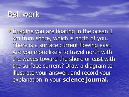 Bell work Imagine you are floating in the ocean 1 km from shore, which is north of you. There is a surface current flowing east. Are you more likely to.