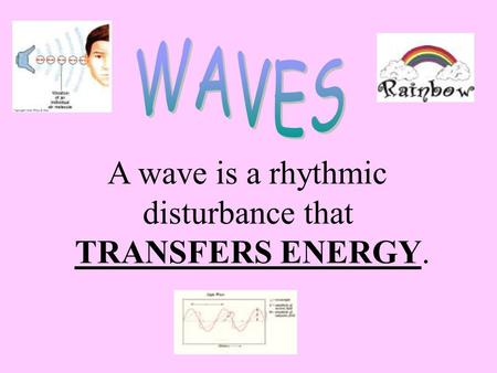 WAVES A wave is a rhythmic disturbance that TRANSFERS ENERGY.