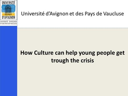 Université d'Avignon et des Pays de Vaucluse How Culture can help young people get trough the crisis.