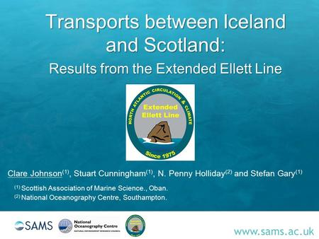 Www.sams.ac.uk Transports between Iceland and Scotland: Results from the Extended Ellett Line Clare Johnson (1), Stuart Cunningham (1), N. Penny Holliday.