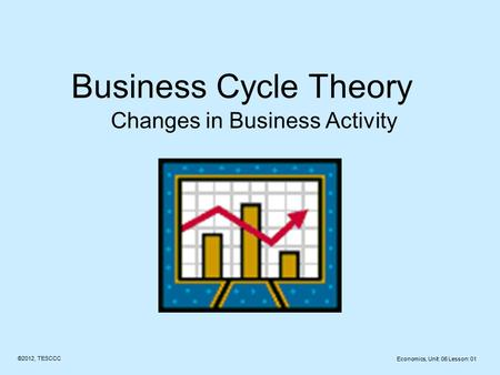 Business Cycle Theory Changes in Business Activity ©2012, TESCCC Economics, Unit: 06 Lesson: 01.
