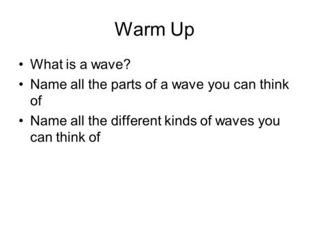 Warm Up What is a wave? Name all the parts of a wave you can think of Name all the different kinds of waves you can think of.