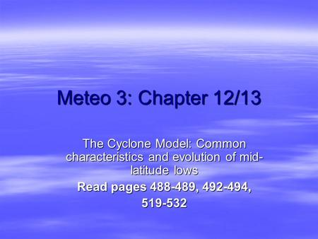 Meteo 3: Chapter 12/13 The Cyclone Model: Common characteristics and evolution of mid- latitude lows Read pages 488-489, 492-494, 519-532.
