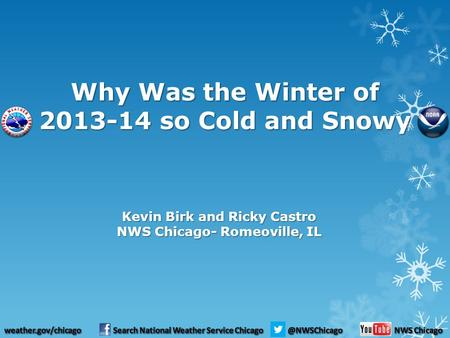 Why Was the Winter of 2013-14 so Cold and Snowy Kevin Birk and Ricky Castro NWS Chicago- Romeoville, IL.