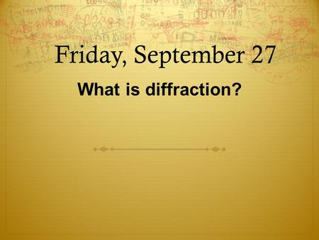 Friday, September 27 What is diffraction?. 1  What is a wave?  A wave is a disturbance that moves through matter or space.  Can carry energy from one.