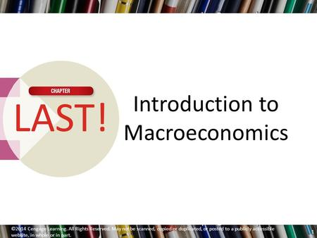 Introduction to Macroeconomics LAST! ©2014 Cengage Learning. All Rights Reserved. May not be scanned, copied or duplicated, or posted to a publicly accessible.