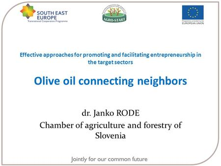 Effective approaches for promoting and facilitating entrepreneurship in the target sectors Olive oil connecting neighbors dr. Janko RODE Chamber of agriculture.