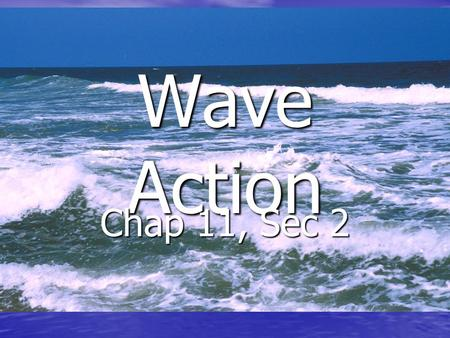 Wave Action Chap 11, Sec 2. Essential Questions (Chap 11, Sec 2) 1. How does a wave form? 2. How do waves change near the shore? 3. How do waves affect.