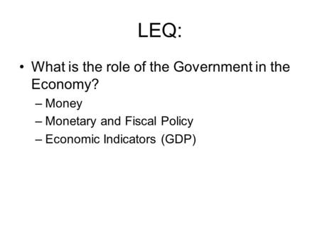 LEQ: What is the role of the Government in the Economy? –Money –Monetary and Fiscal Policy –Economic Indicators (GDP)