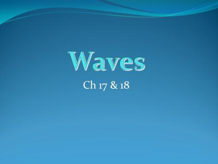 Ch 17 & 18. You know about waves? What do they look like? What do they do? How fast are they? Where are they? What are the different kinds? What do you.