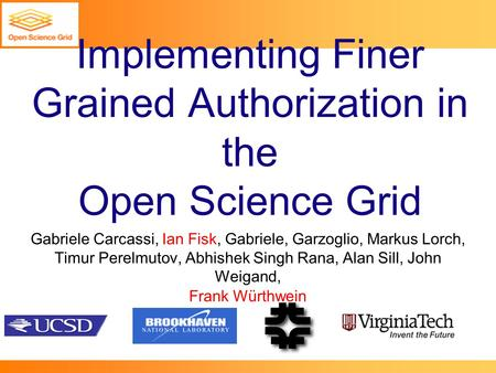 Implementing Finer Grained Authorization in the Open Science Grid Gabriele Carcassi, Ian Fisk, Gabriele, Garzoglio, Markus Lorch, Timur Perelmutov, Abhishek.