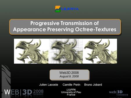 Progressive Transmission of Appearance Preserving Octree-Textures Camille Perin Web3D 2008 August 9, 2008 Julien LacosteBruno Jobard LIUPPA University.