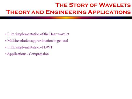 Filter implementation of the Haar wavelet Multiresolution approximation in general Filter implementation of DWT Applications - Compression The Story of.
