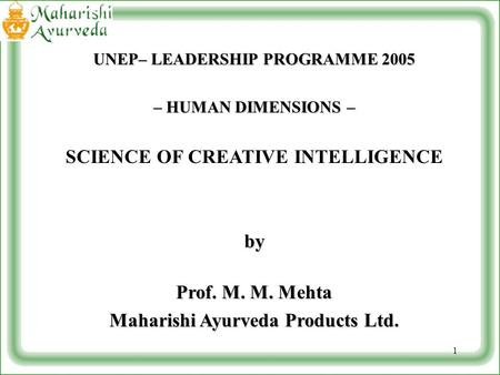 1 UNEP– LEADERSHIP PROGRAMME 2005 – HUMAN DIMENSIONS – SCIENCE OF CREATIVE INTELLIGENCEby Prof. M. M. Mehta Maharishi Ayurveda Products Ltd.
