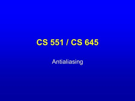 CS 551 / CS 645 Antialiasing. What is a pixel? A pixel is not… –A box –A disk –A teeny tiny little light A pixel is a point –It has no dimension –It occupies.