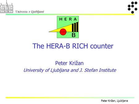 Peter Križan, Ljubljana Peter Križan University of Ljubljana and J. Stefan Institute The HERA-B RICH counter.