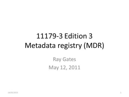 11179-3 Edition 3 Metadata registry (MDR) Ray Gates May 12, 2011 14/05/20151.