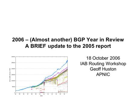 2006 – (Almost another) BGP Year in Review A BRIEF update to the 2005 report 18 October 2006 IAB Routing Workshop Geoff Huston APNIC.