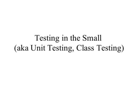 Testing in the Small (aka Unit Testing, Class Testing)