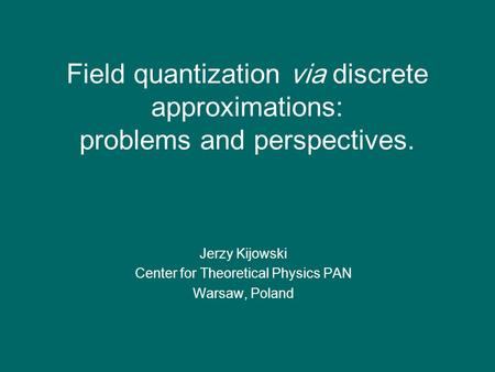 Field quantization via discrete approximations: problems and perspectives. Jerzy Kijowski Center for Theoretical Physics PAN Warsaw, Poland.
