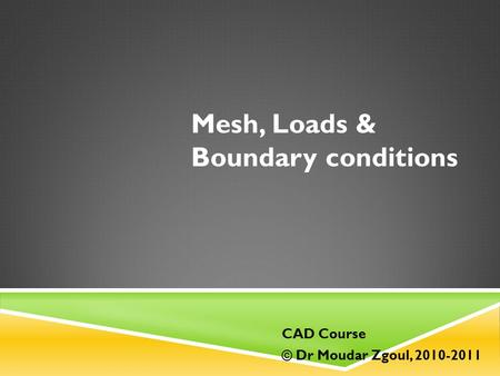 Mesh, Loads & Boundary conditions CAD Course © Dr Moudar Zgoul, 2010-2011.
