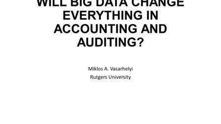 WILL BIG DATA CHANGE EVERYTHING IN ACCOUNTING AND AUDITING? Miklos A. Vasarhelyi Rutgers University.