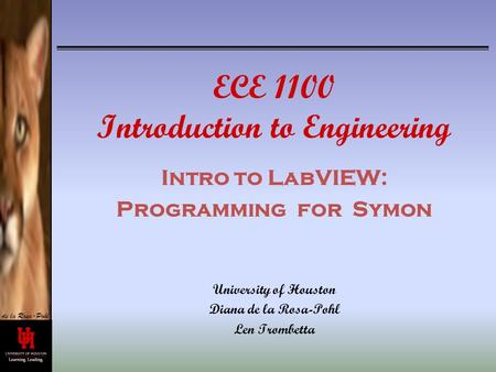 De la Rosa-Pohl ECE 1100 Introduction to Engineering Intro to LabVIEW: Programming for Symon University of Houston Diana de la Rosa-Pohl Len Trombetta.