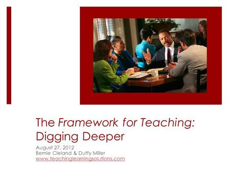 The Framework for Teaching: Digging Deeper August 27, 2012 Bernie Cleland & Duffy Miller www.teachinglearningsolutions.com.