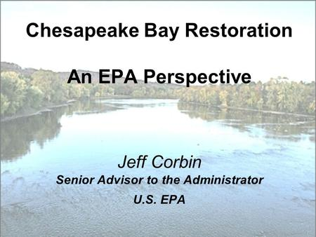 Chesapeake Bay Restoration An EPA Perspective Jeff Corbin Senior Advisor to the Administrator U.S. EPA.