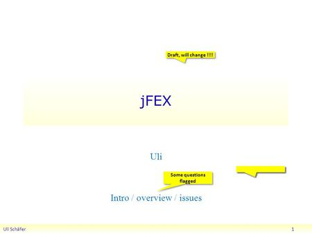 JFEX Uli Schäfer 1 Uli Intro / overview / issues Draft, will change !!!! Some questions flagged.