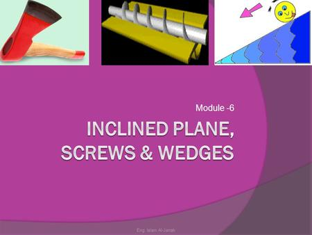 Module -6 Eng. Islam Al-Jarrah. Module Objectives  Identify inclined planes, wedges and screws.  Describe the purpose and application of each one of.