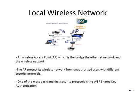 Local Wireless Network - An wireless Access Point (AP) which is the bridge the ethernet network and the wireless network -The AP protect its wireless network.