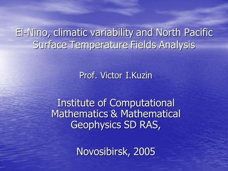 El-Nino, climatic variability and North Pacific Surface Temperature Fields Analysis Prof. Victor I.Kuzin Institute of Computational Mathematics & Mathematical.