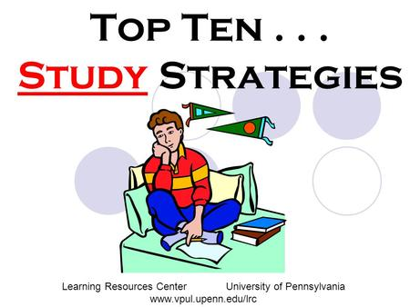 Top Ten... Study Strategies Learning Resources CenterUniversity of Pennsylvania www.vpul.upenn.edu/lrc.