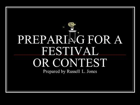PREPARING FOR A FESTIVAL OR CONTEST Prepared by Russell L. Jones.