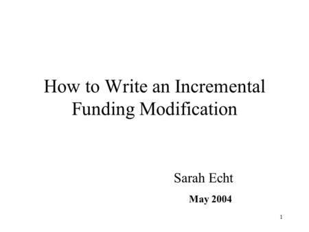 1 How to Write an Incremental Funding Modification Sarah Echt May 2004.