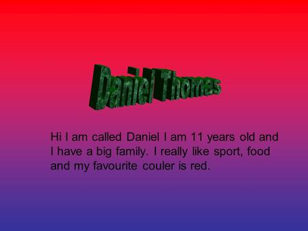 Hi I am called Daniel I am 11 years old and I have a big family. I really like sport, food and my favourite couler is red.