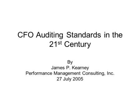 CFO Auditing Standards in the 21 st Century By James P. Kearney Performance Management Consulting, Inc. 27 July 2005.